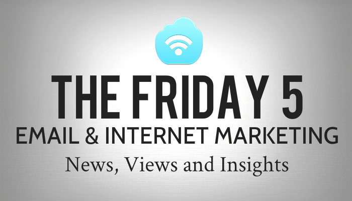 The Friday 5 - Email & Internet Marketing News, Views and Insights