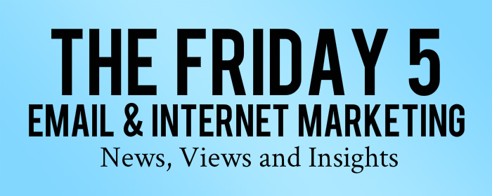 The Friday 5 - The Best Email & Internet Marketing News, Views and Insights