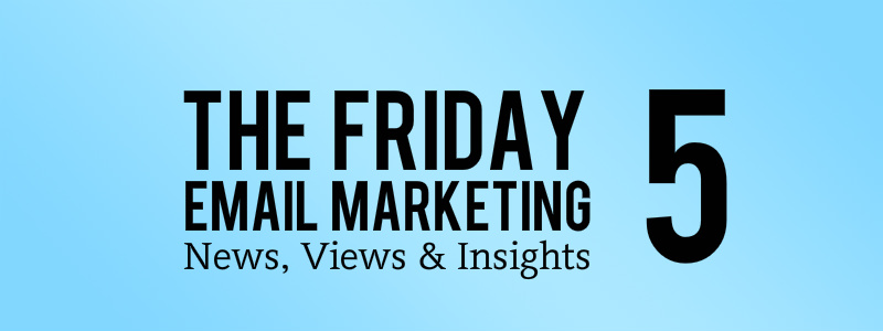 The Friday 5 - Email Marketing News, Views and Insights